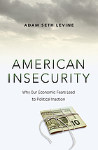 American insecurity : why our economic fears lead to political inaction