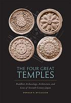 The four great temples : Buddhist archaeology, architecture, and icons of seventh-century Japan