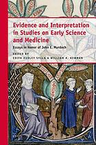 Evidence and Interpretation in Studies on Early Science and Medicine : Essays in Honor of John E. Murdoch