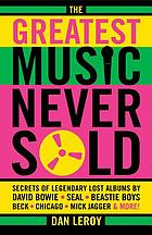 The greatest music never sold : secrets of legendary lost albums by David Bowie, Seal, Beastie Boys, Beck, Chicago, Mick Jagger & more!