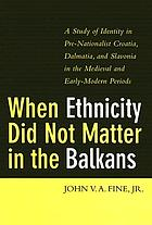 When ethnicity did not matter in the Balkans : a study of identity in pre-nationalist Croatia, Dalmatia, and Slavonia in the medieval and early-modern periods