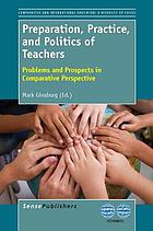 Preparation, practice, and politics of teachers : problems and prospects in comparative perspective