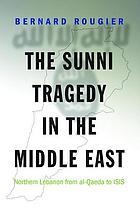 Sunni Tragedy in the Middle East : Northern Lebanon from al-Qaeda to ISIS.