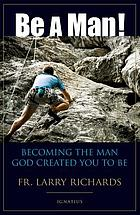 Be a man! : becoming the man God created you to be