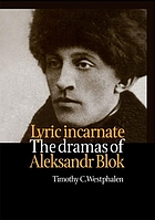 Lyric Incarnate : the dramas of Aleksandr Blok