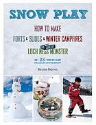 Snow play : how to make forts & slides & winter campfires plus the coolest Loch Ness monster and 23 other brilliant projects in the snow