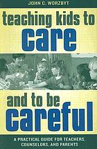 Teaching kids to care and to be careful : a practical guide for teachers, counselors, and parents