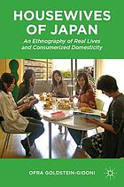Housewives of Japan : an ethnography of real lives and consumerized domesticity