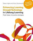 Enhancing learning through technology in lifelong learning : fresh ideas, innovative strategies : 25 creative tools for using technology in your practice