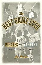 The best game ever : Pirates vs. Yankees, October 13, 1960