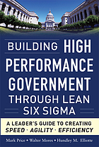 Building high performance government through Lean Six Sigma : a leader's guide to creating speed, agility, and efficiency