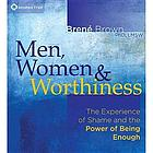 Men, women & worthiness : [the experience of shame and the power of being enough]