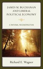 James M. Buchanan and liberal political economy : a rational reconstruction