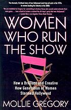 Women who run the show : how a brilliant and creative new generation of women stormed Hollywood