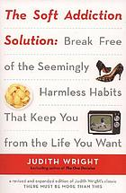 The soft addiction solution : break free of the seemingly harmless habits that keep you from the life you want