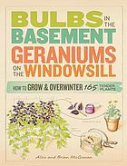 Bulbs in the basement, geraniums on the windowsill : how to grow and overwinter 165 tender plants