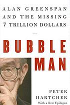 Bubble man : Alan Greenspan & the missing 7 trillion dollars