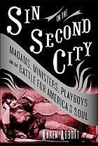 Sin in the Second City : madams, ministers, playboys, and the battle for America's soul