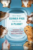 How many guinea pigs can fit on a plane? : answers to your most clever math questions