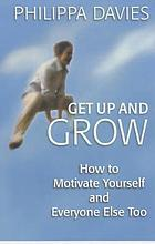 Get up and grow : motivate yourself and everyone else too