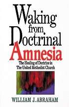 Waking from doctrinal amnesia : the healing of doctrine in the United Methodist Church