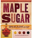Maple sugar : from sap to syrup, the history, lore, and how-to behind this sweet treat
