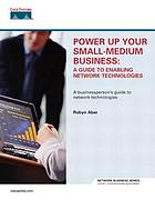 Power up your small-medium business : a guide to enabling network technologies