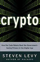 Crypto : how the code rebels beat the government-- saving privacy in the digital age
