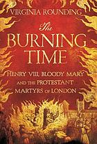 The burning time : Henry VIII, Bloody Mary, and the Protestant martyrs of London