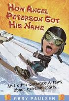 How Angel Peterson got his name : and other outrageous tales of extreme sports