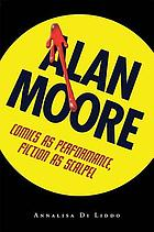 Alan Moore : comics as performance, fiction as scalpel