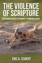 The violence of Scripture : overcoming the Old Testament's troubling legacy