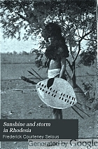 Sunshine and storm in Rhodesia : being a narrative of events in Matabeleland both before and during the recent native insurrection up to the date of the disbandment of the Bulawayo field force