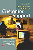 The complete guide to customer support : [how to turn technical assistance into a profitable relationship