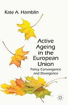 Active ageing in the European Union : policy convergence and divergence