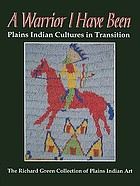 A warrior I have been : Plains Indian cultures in transition : the Richard Green collection of Plains Indian art