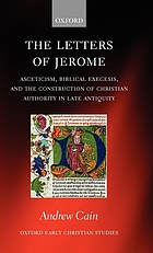 The letters of Jerome : asceticism, biblical exegesis, and the construction of Christian authority in late antiquity