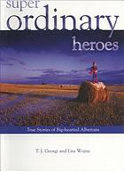 Super ordinary heroes : true stories of big-hearted Albertans