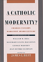 A Catholic modernity? : Charles Taylor's Marianist Award lecture, with responses by William M. Shea, Rosemary Luling Haughton, George Marsden, and Jean Bethke Elshtain