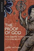 The proof of God : the debate that shaped modern belief