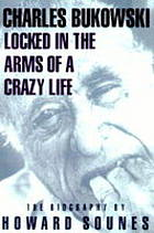 Charles Bukowski : locked in the arms of a crazy life, the biography