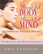 Beautiful body, beautiful mind : the power of positive imagery : with over 80 exercises and a 10-day beauty program