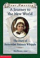 A journey to the new world : the diary of Remember Patience Whipple : [Mayflower, 1620]
