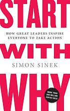 Start with why : how great leaders get everyone to take action