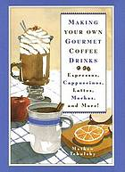 Making your own gourmet coffee drinks : espressos, cappuccinos, lattes, mochas, and more!