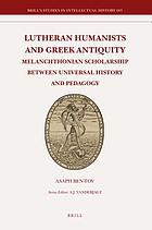 Lutheran humanists and Greek antiquity : Melanchthonian scholarship between universal history and pedagogy