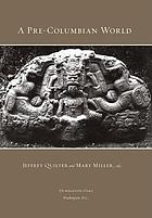 A pre-Columbian world : a symposium at Dumbarton Oaks 6 and 7 October 2001