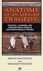 Anatomy of the African tragedy : political, economic, and foreign policy crisis in post-independence Eritrea