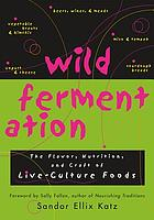 Wild fermentation : the flavor, nutrition, and craft of live-culture foods