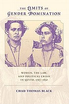 The limits of gender domination : women, the law, and political crisis in Quito, 1765-1830